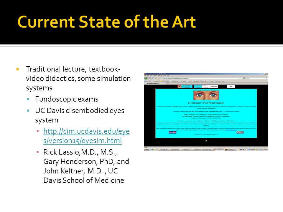 Traditional lecture, textbook- video didactics, some simulation systems  Fundoscopic exams  UC Davis disembodied eyes system ▪ http://cim.ucdavis.edu/eye s/version15/eyesim.html http://cim.ucdavis.edu/eye s/version15/eyesim.html ▪ Rick Lasslo,M.D., M.S., Gary Henderson, PhD, and John Keltner, M.D., UC Davis School of Medicine