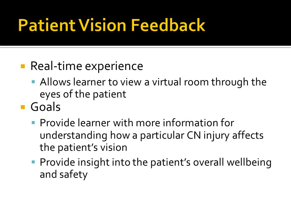  Real-time experience  Allows learner to view a virtual room through the eyes of the patient  Goals  Provide learner with more information for understanding how a particular CN injury affects the patient's vision  Provide insight into the patient's overall wellbeing and safety