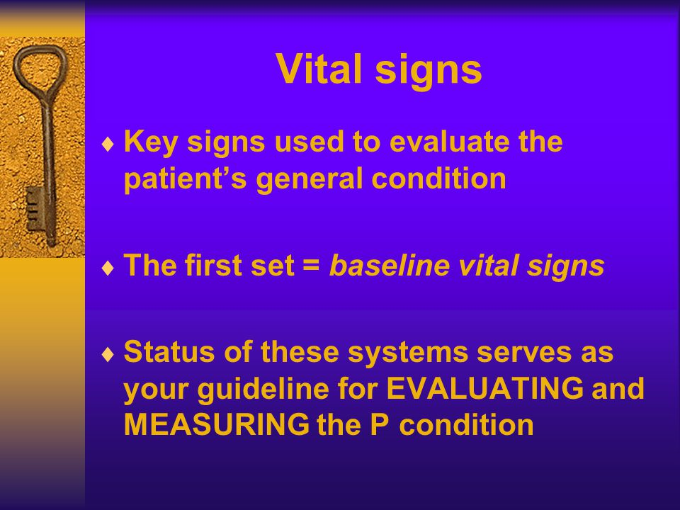 Vital signs  Key signs used to evaluate the patient's general condition  The first set = baseline vital signs  Status of these systems serves as your guideline for EVALUATING and MEASURING the P condition