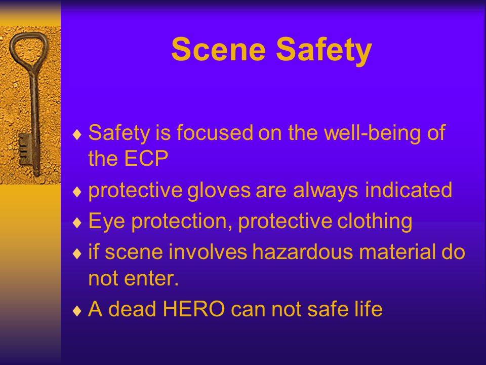Scene Safety  Safety is focused on the well-being of the ECP  protective gloves are always indicated  Eye protection, protective clothing  if scene involves hazardous material do not enter.