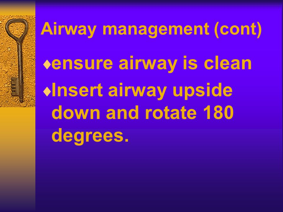 Airway management (cont)  ensure airway is clean  Insert airway upside down and rotate 180 degrees.