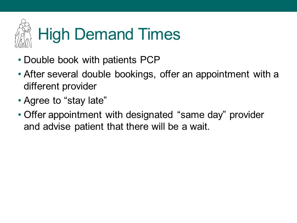 High Demand Times Double book with patients PCP After several double bookings, offer an appointment with a different provider Agree to stay late Offer appointment with designated same day provider and advise patient that there will be a wait.