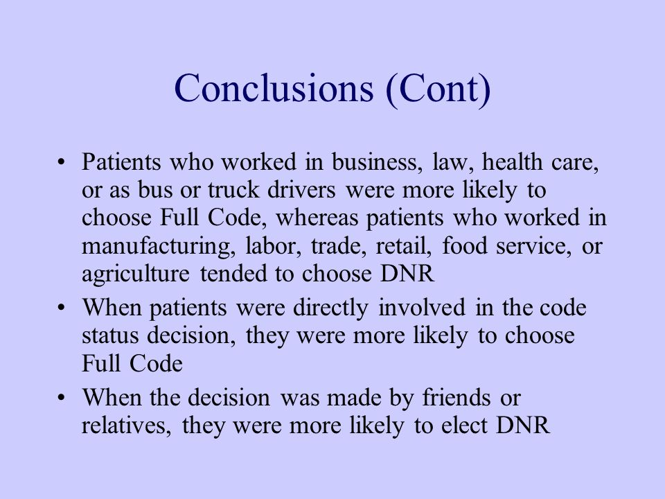 Conclusions (Cont) Patients who worked in business, law, health care, or as bus or truck drivers were more likely to choose Full Code, whereas patients who worked in manufacturing, labor, trade, retail, food service, or agriculture tended to choose DNR When patients were directly involved in the code status decision, they were more likely to choose Full Code When the decision was made by friends or relatives, they were more likely to elect DNR