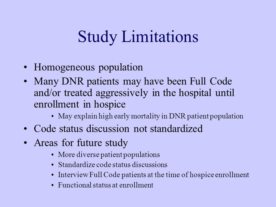 Study Limitations Homogeneous population Many DNR patients may have been Full Code and/or treated aggressively in the hospital until enrollment in hospice May explain high early mortality in DNR patient population Code status discussion not standardized Areas for future study More diverse patient populations Standardize code status discussions Interview Full Code patients at the time of hospice enrollment Functional status at enrollment