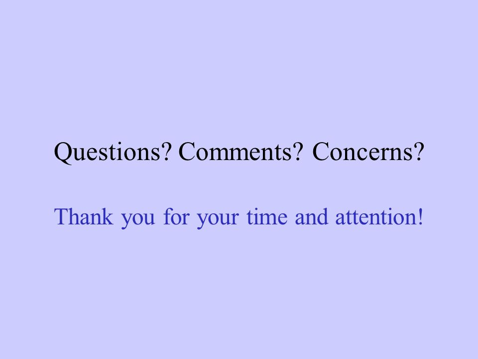 Questions Comments Concerns Thank you for your time and attention!