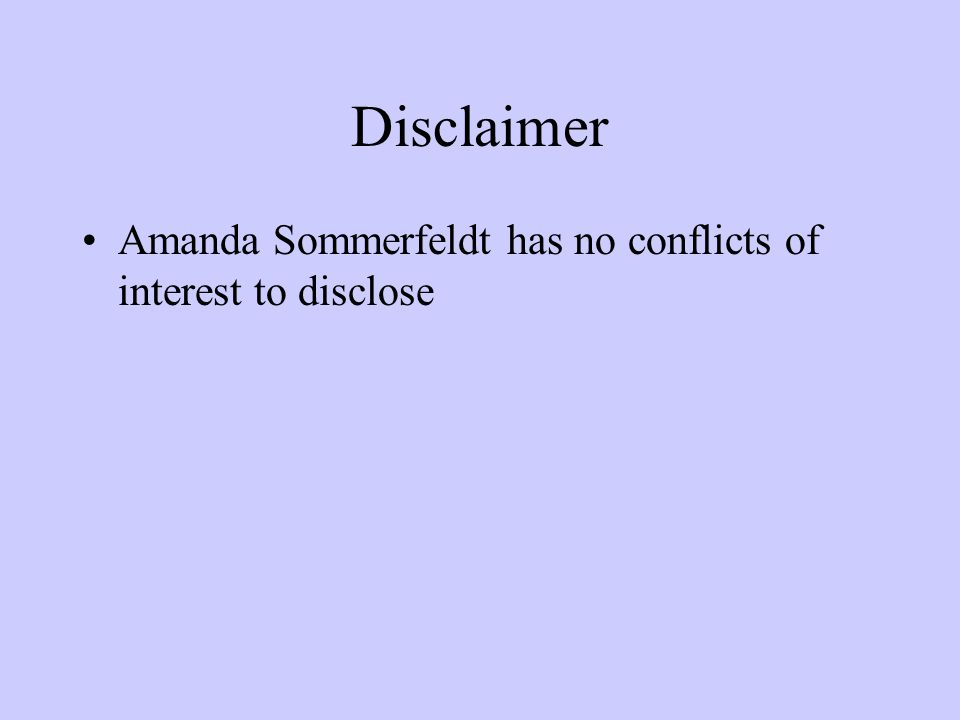 Disclaimer Amanda Sommerfeldt has no conflicts of interest to disclose