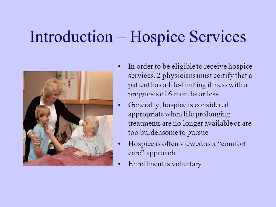 Introduction – Hospice Services In order to be eligible to receive hospice services, 2 physicians must certify that a patient has a life-limiting illness with a prognosis of 6 months or less Generally, hospice is considered appropriate when life prolonging treatments are no longer available or are too burdensome to pursue Hospice is often viewed as a comfort care approach Enrollment is voluntary