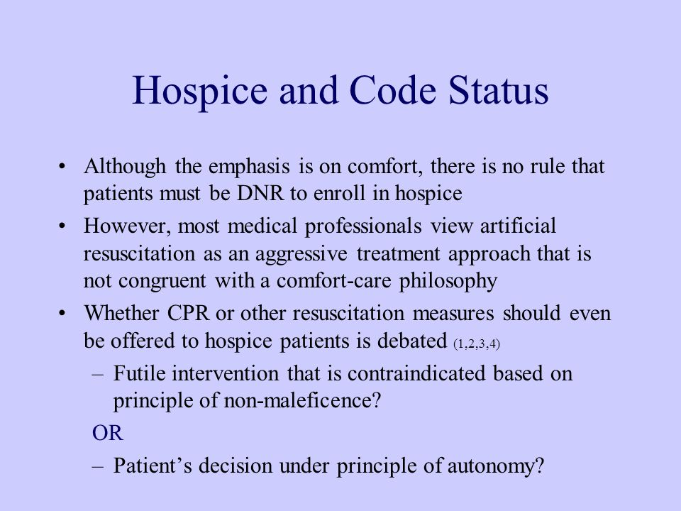 Hospice and Code Status Although the emphasis is on comfort, there is no rule that patients must be DNR to enroll in hospice However, most medical professionals view artificial resuscitation as an aggressive treatment approach that is not congruent with a comfort-care philosophy Whether CPR or other resuscitation measures should even be offered to hospice patients is debated (1,2,3,4) –Futile intervention that is contraindicated based on principle of non-maleficence.