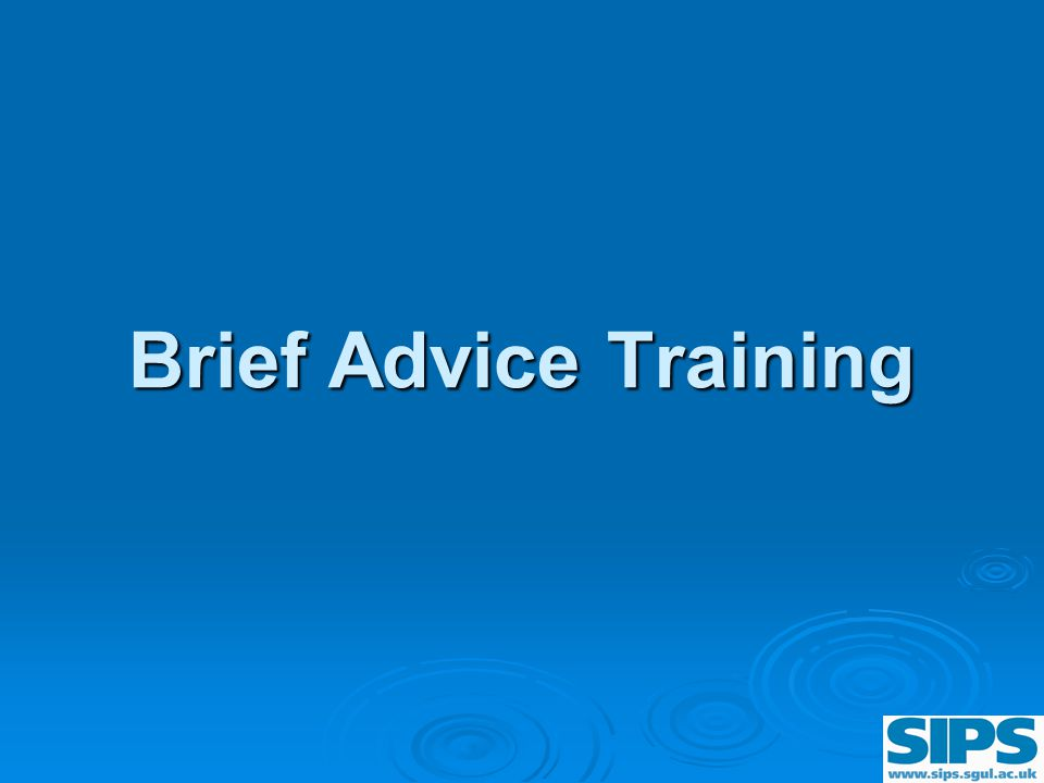 Training Objectives By the end of today you will:  Be able to give 5 minutes brief advice  Be able to use the Brief Advice Tool  Be familiar with and be able to issue the Patient Information Leaflet (PIL) How Much is Too Much  Be able to refer patient for a Brief Lifestyle Counselling appointment with the Alcohol Health Worker