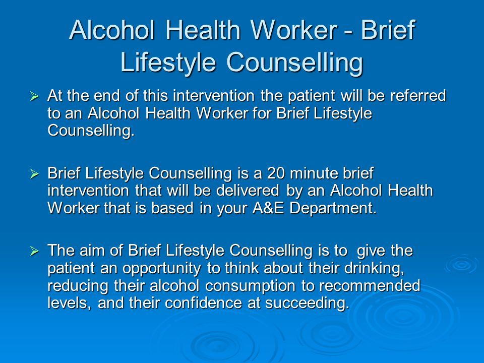 Alcohol Health Worker - Brief Lifestyle Counselling  At the end of this intervention the patient will be referred to an Alcohol Health Worker for Brief Lifestyle Counselling.