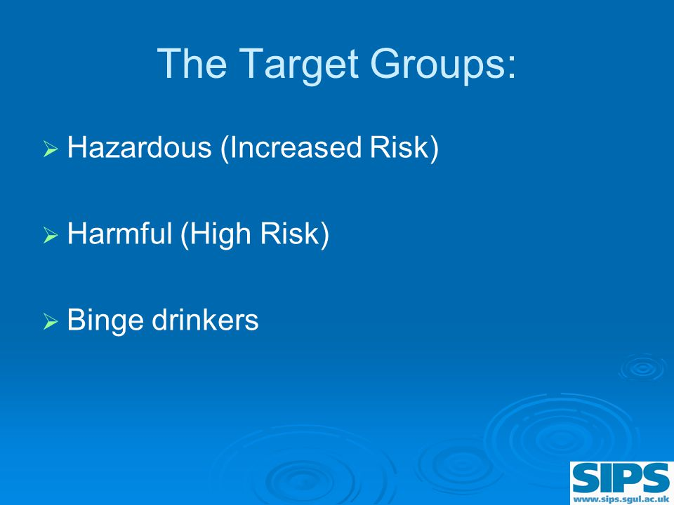 The Target Groups:   Hazardous (Increased Risk)   Harmful (High Risk)   Binge drinkers