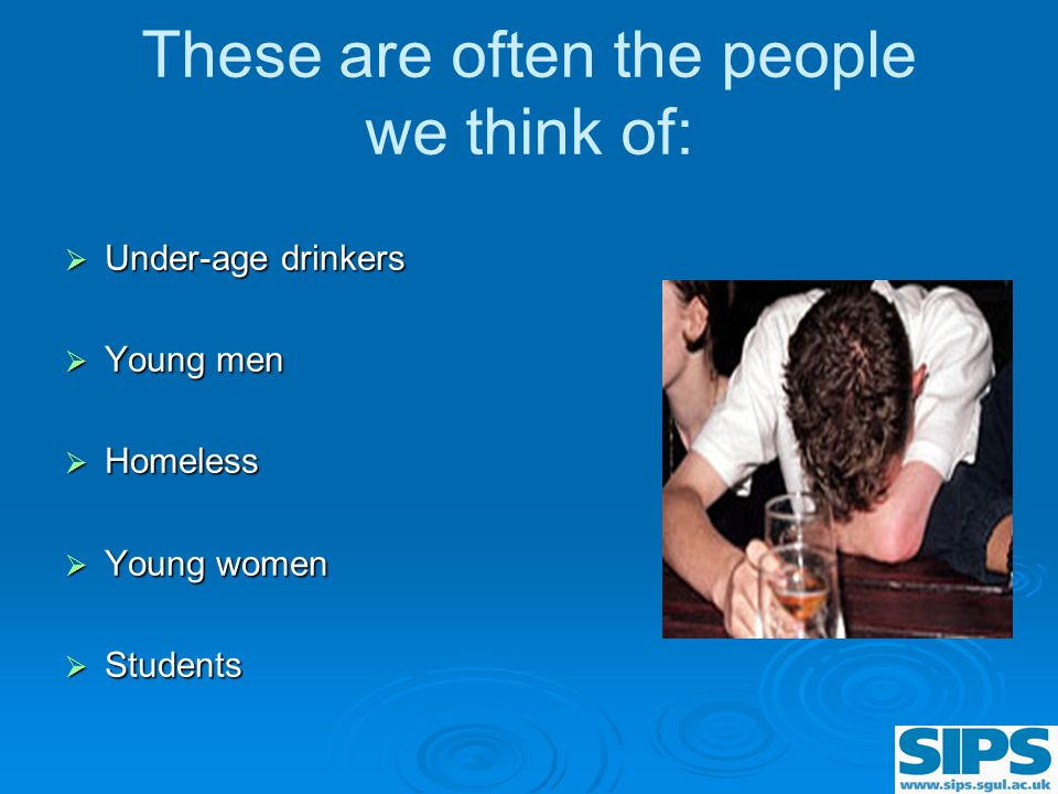 These are often the people we think of:  Under-age drinkers  Young men  Homeless  Young women  Students