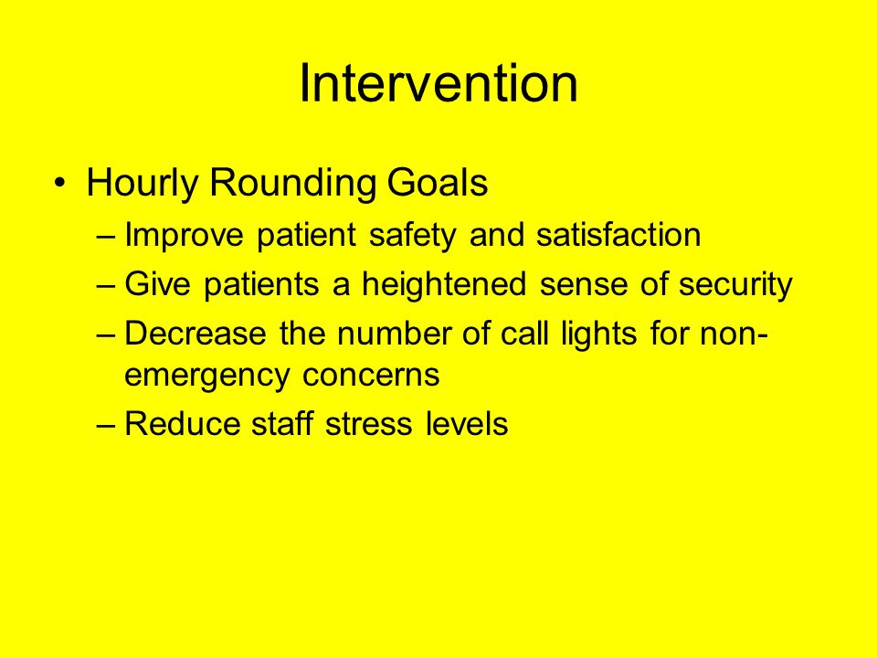 Intervention Hourly Rounding Goals –Improve patient safety and satisfaction –Give patients a heightened sense of security –Decrease the number of call