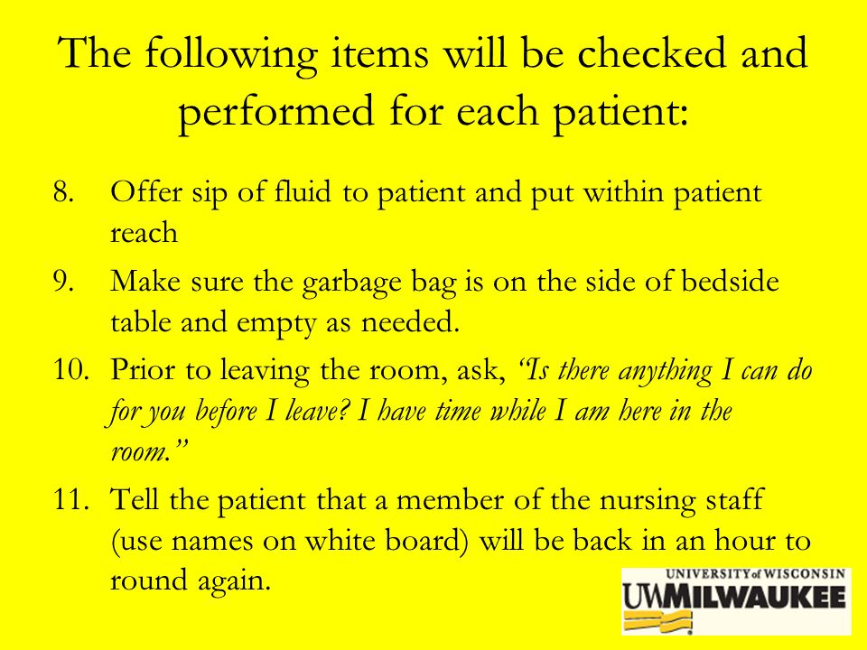 The following items will be checked and performed for each patient: 8.Offer sip of fluid to patient and put within patient reach 9.Make sure the garba
