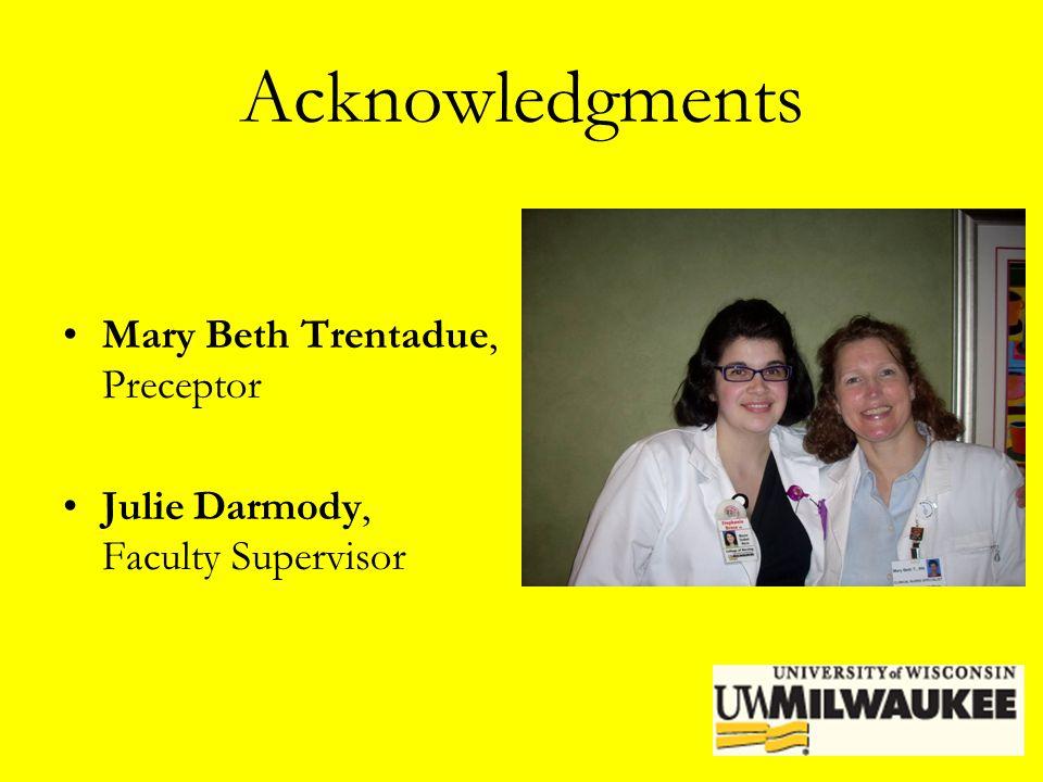 Acknowledgments Mary Beth Trentadue, Preceptor Julie Darmody, Faculty Supervisor
