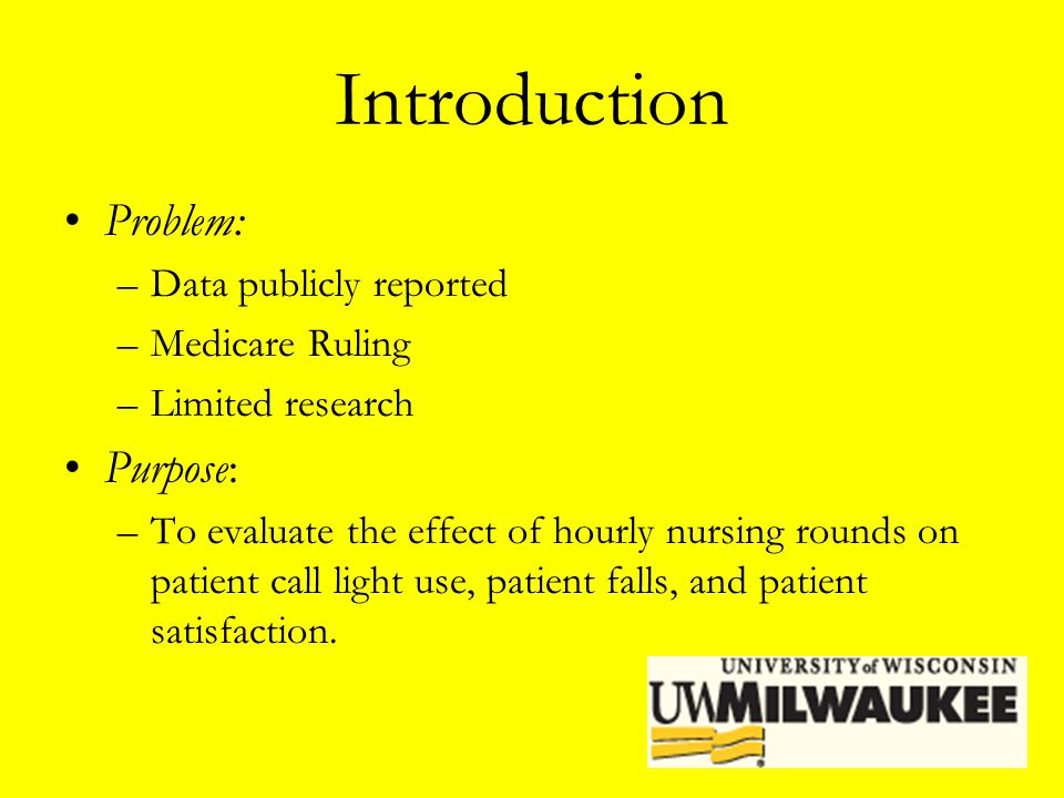 Introduction Problem: –Data publicly reported –Medicare Ruling –Limited research Purpose: –To evaluate the effect of hourly nursing rounds on patient