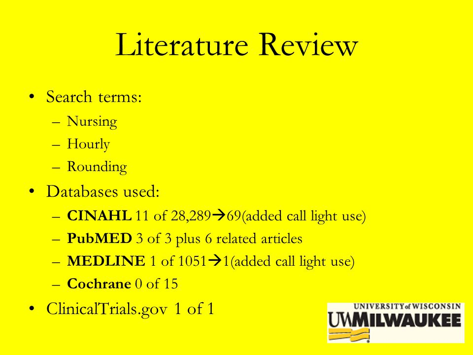 Literature Review Search terms: –Nursing –Hourly –Rounding Databases used: –CINAHL 11 of 28,289  69(added call light use) –PubMED 3 of 3 plus 6 relat