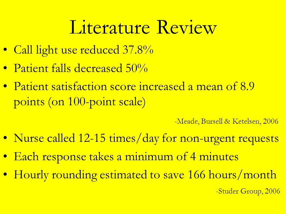 Literature Review Call light use reduced 37.8% Patient falls decreased 50% Patient satisfaction score increased a mean of 8.9 points (on 100-point sca