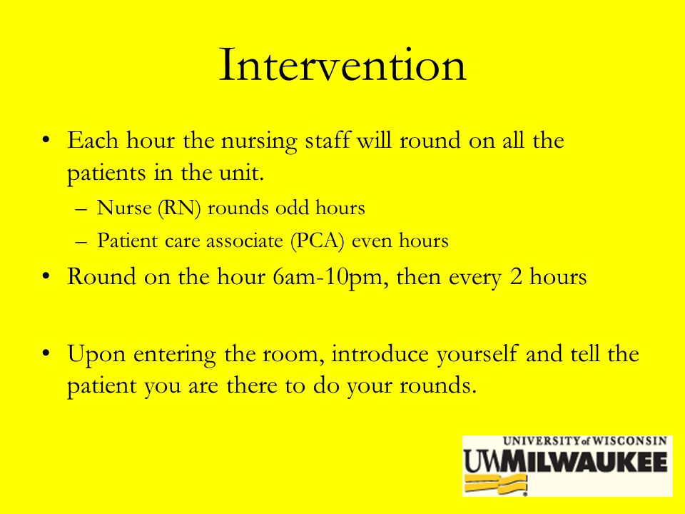 Intervention Each hour the nursing staff will round on all the patients in the unit. –Nurse (RN) rounds odd hours –Patient care associate (PCA) even h