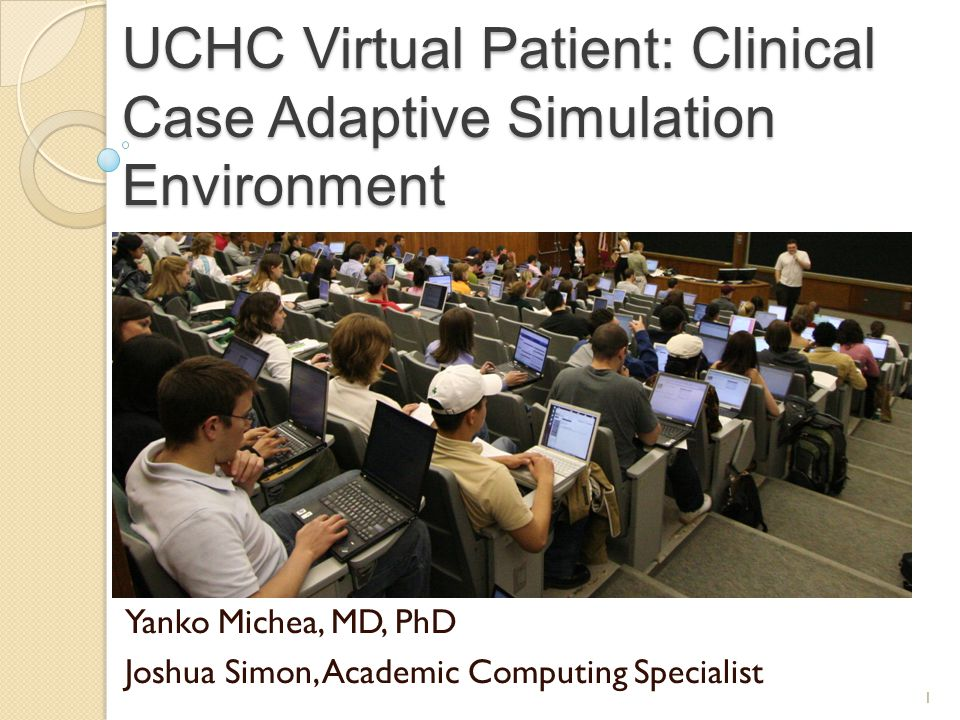 UCHC Founded in 1961, has graduated 2700 Physicians Class Size ~80 students Tech Environment: ◦ Wired/wireless network ◦ Laptop and PDA required ◦ Multiple simulation environments (Clinical Skills, Mechanical/Task Simulation, Computer based) 2