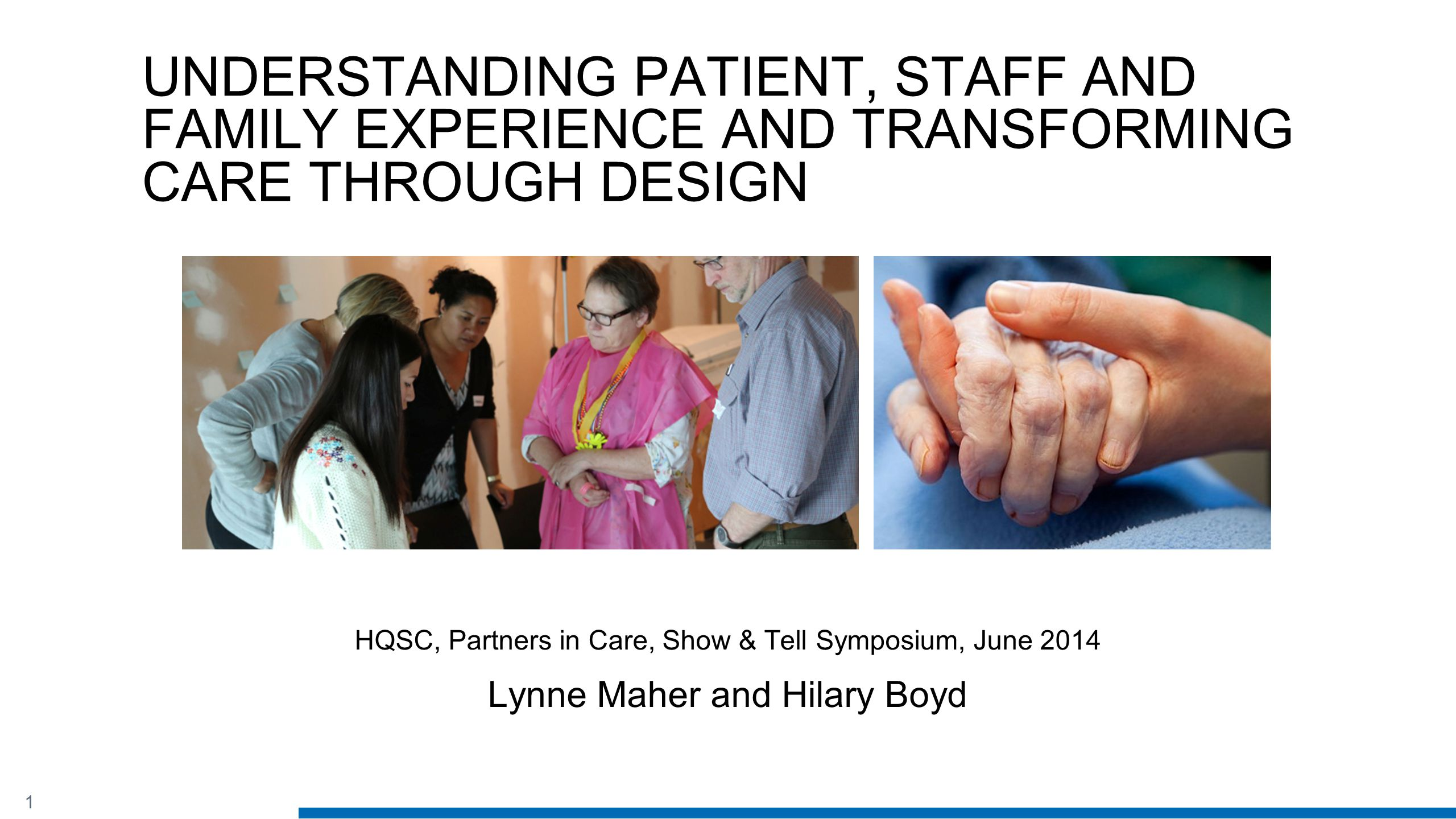 1 UNDERSTANDING PATIENT, STAFF AND FAMILY EXPERIENCE AND TRANSFORMING CARE THROUGH DESIGN HQSC, Partners in Care, Show & Tell Symposium, June 2014 Lynne Maher and Hilary Boyd