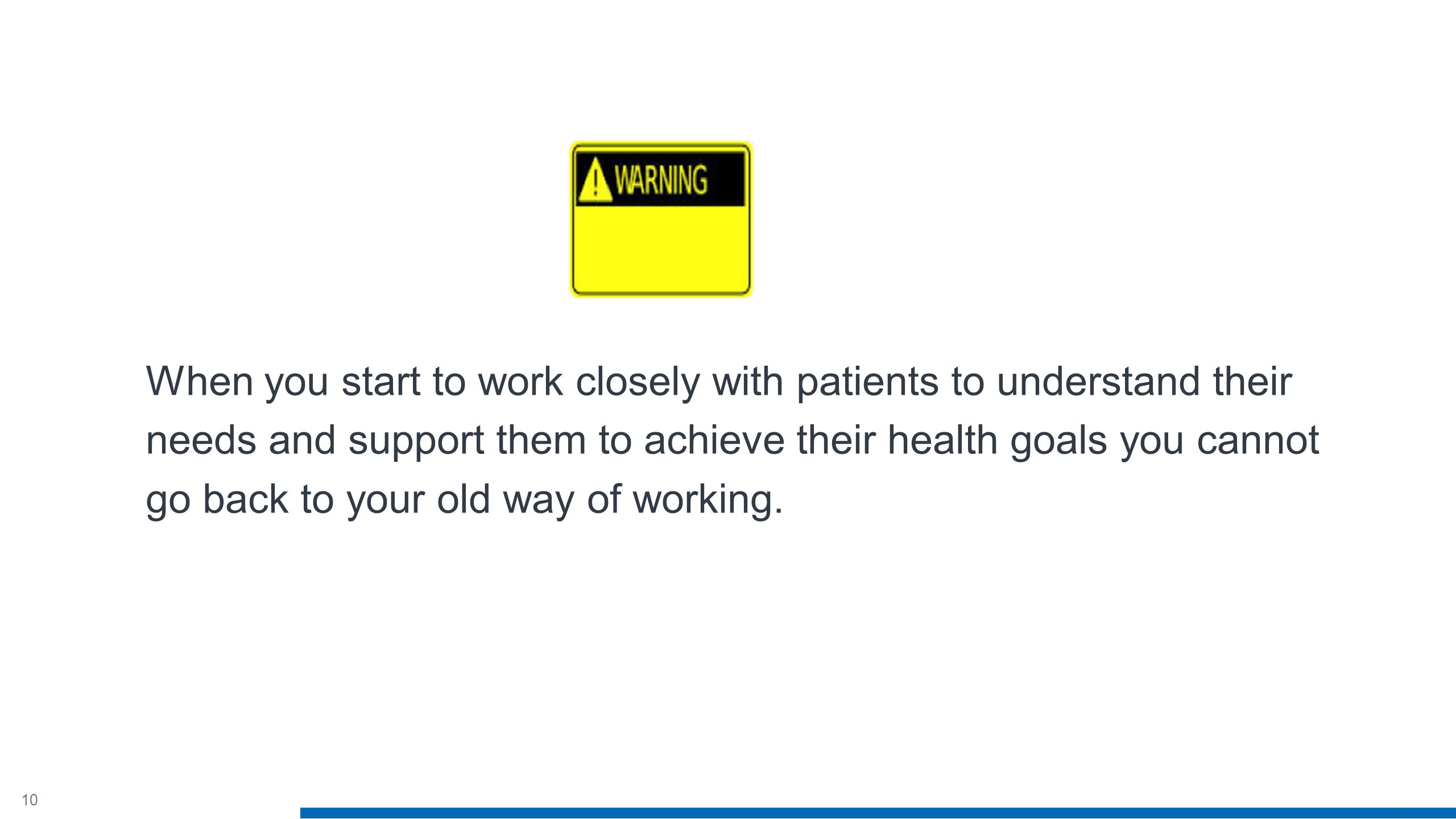 10 When you start to work closely with patients to understand their needs and support them to achieve their health goals you cannot go back to your old way of working.