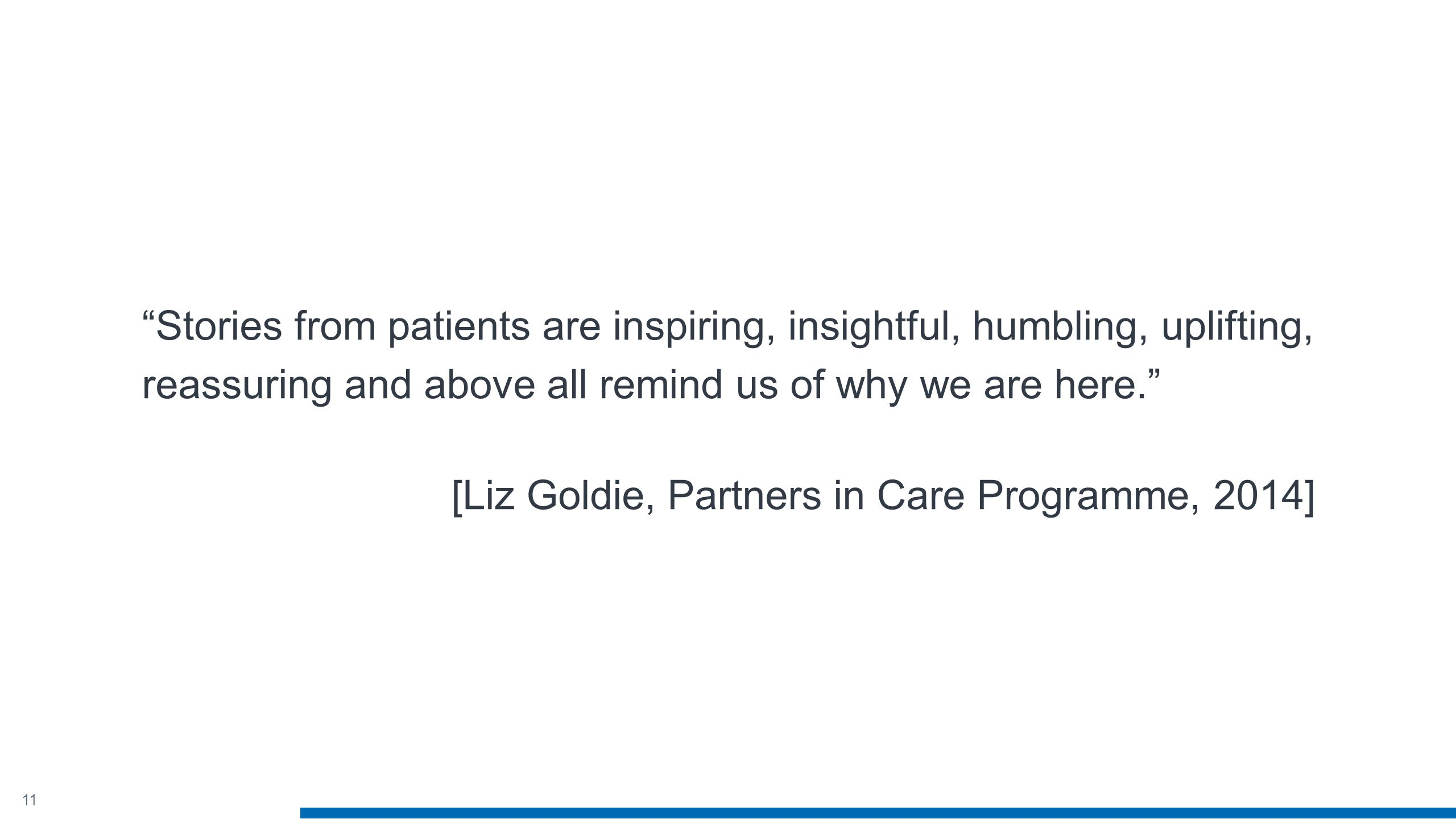 11 Stories from patients are inspiring, insightful, humbling, uplifting, reassuring and above all remind us of why we are here. [Liz Goldie, Partners in Care Programme, 2014]