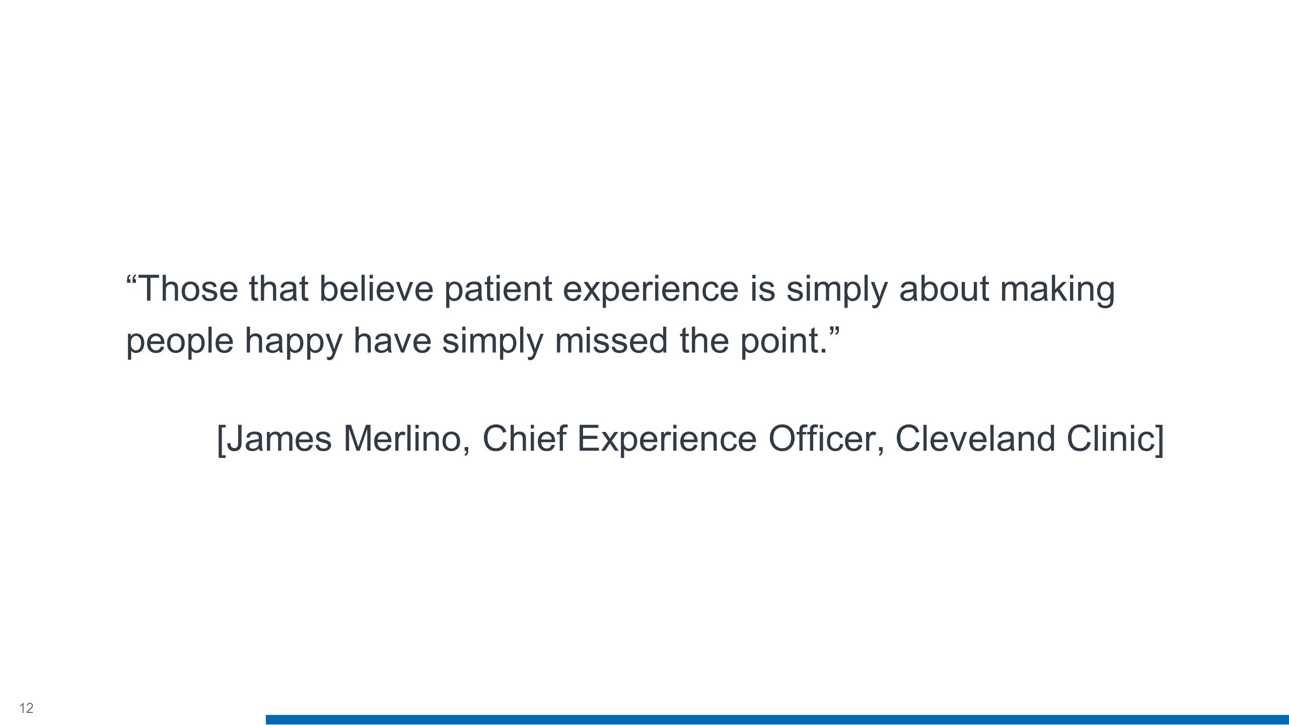 12 Those that believe patient experience is simply about making people happy have simply missed the point. [James Merlino, Chief Experience Officer, Cleveland Clinic]