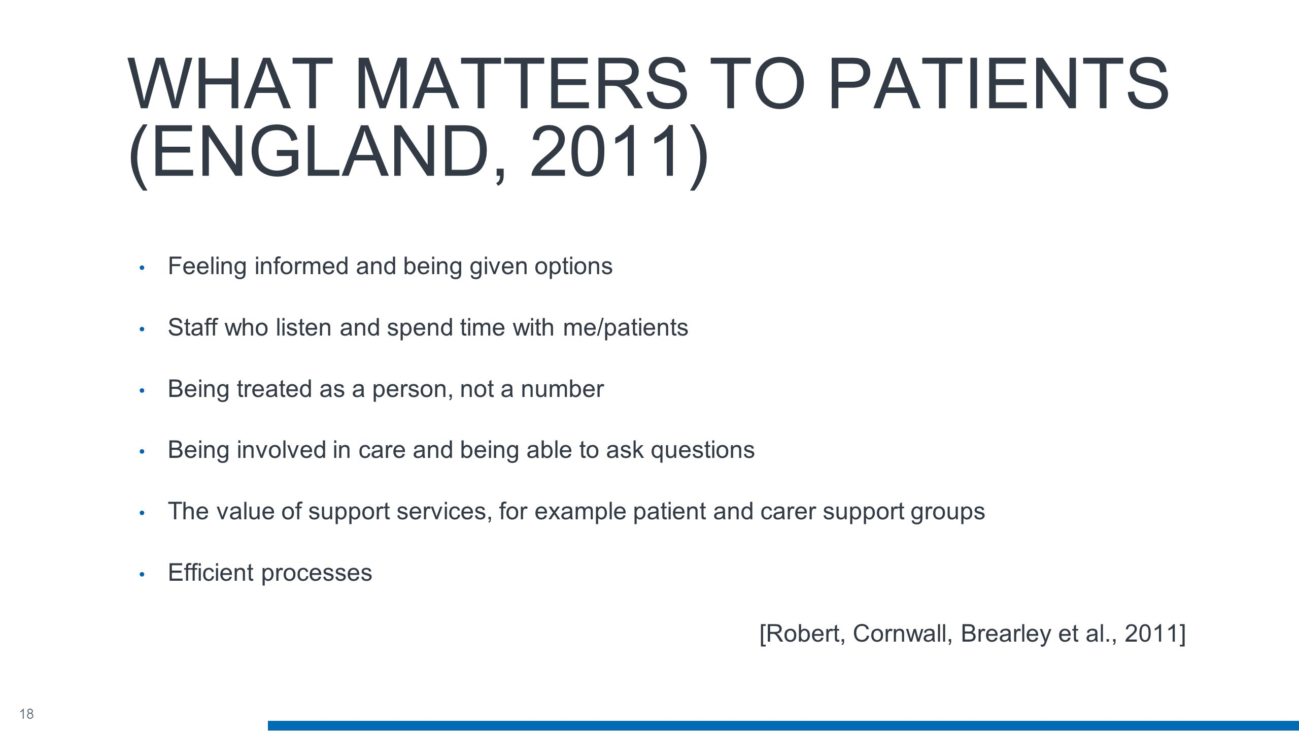 18 WHAT MATTERS TO PATIENTS (ENGLAND, 2011) Feeling informed and being given options Staff who listen and spend time with me/patients Being treated as a person, not a number Being involved in care and being able to ask questions The value of support services, for example patient and carer support groups Efficient processes [Robert, Cornwall, Brearley et al., 2011]