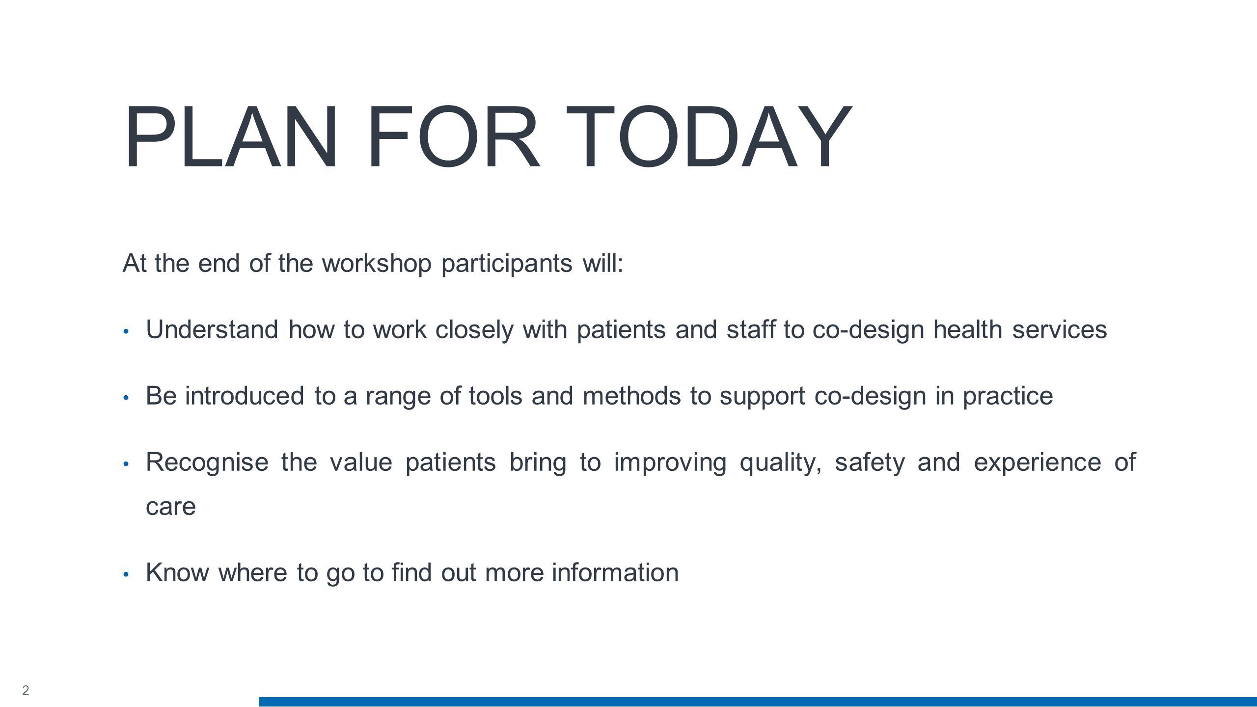 2 PLAN FOR TODAY At the end of the workshop participants will: Understand how to work closely with patients and staff to co-design health services Be introduced to a range of tools and methods to support co-design in practice Recognise the value patients bring to improving quality, safety and experience of care Know where to go to find out more information