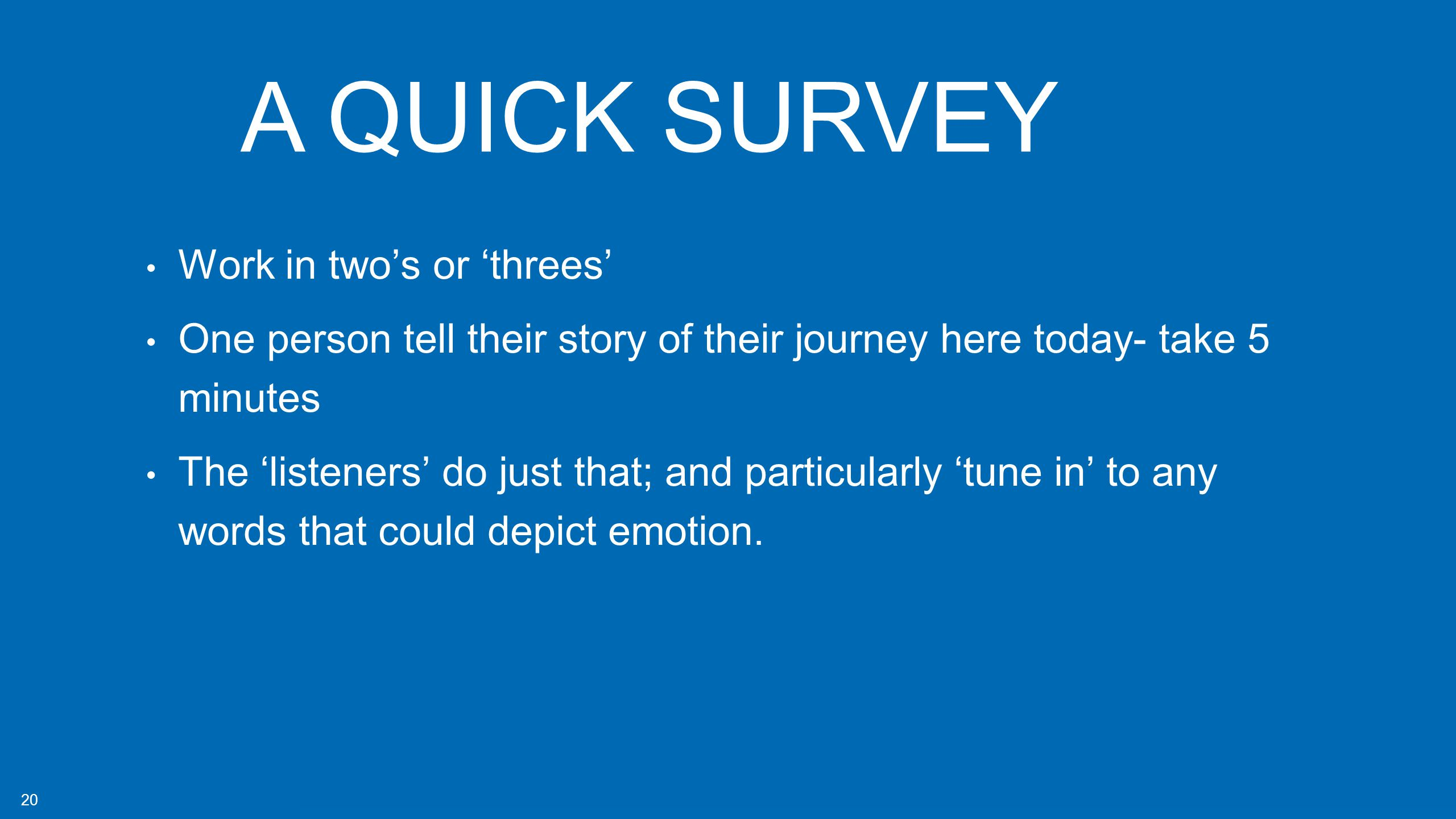 20 Work in two's or 'threes' One person tell their story of their journey here today- take 5 minutes The 'listeners' do just that; and particularly 'tune in' to any words that could depict emotion.