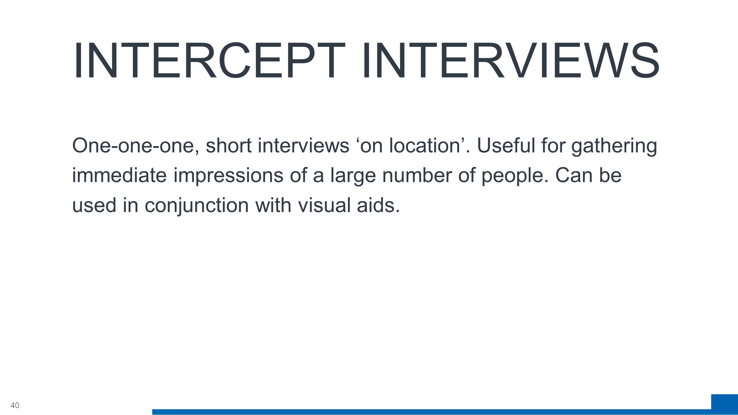 40 INTERCEPT INTERVIEWS One-one-one, short interviews 'on location'.