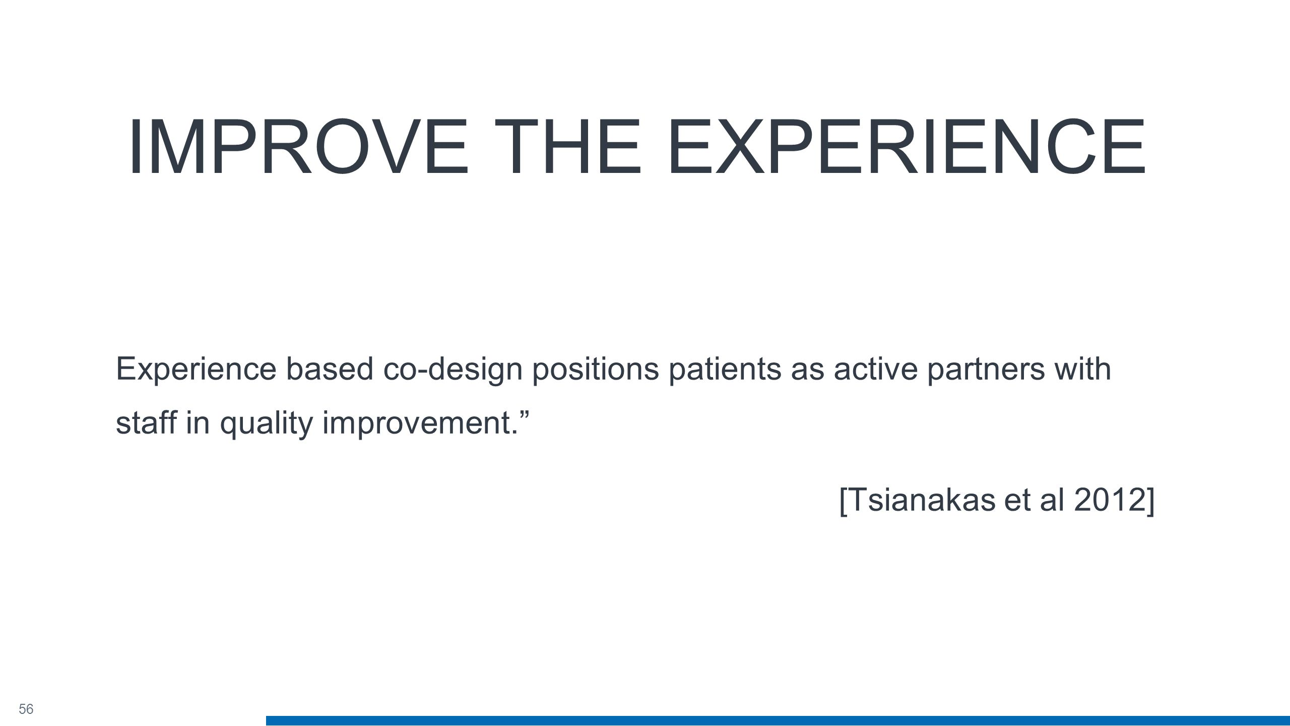 56 IMPROVE THE EXPERIENCE Experience based co-design positions patients as active partners with staff in quality improvement. [Tsianakas et al 2012]