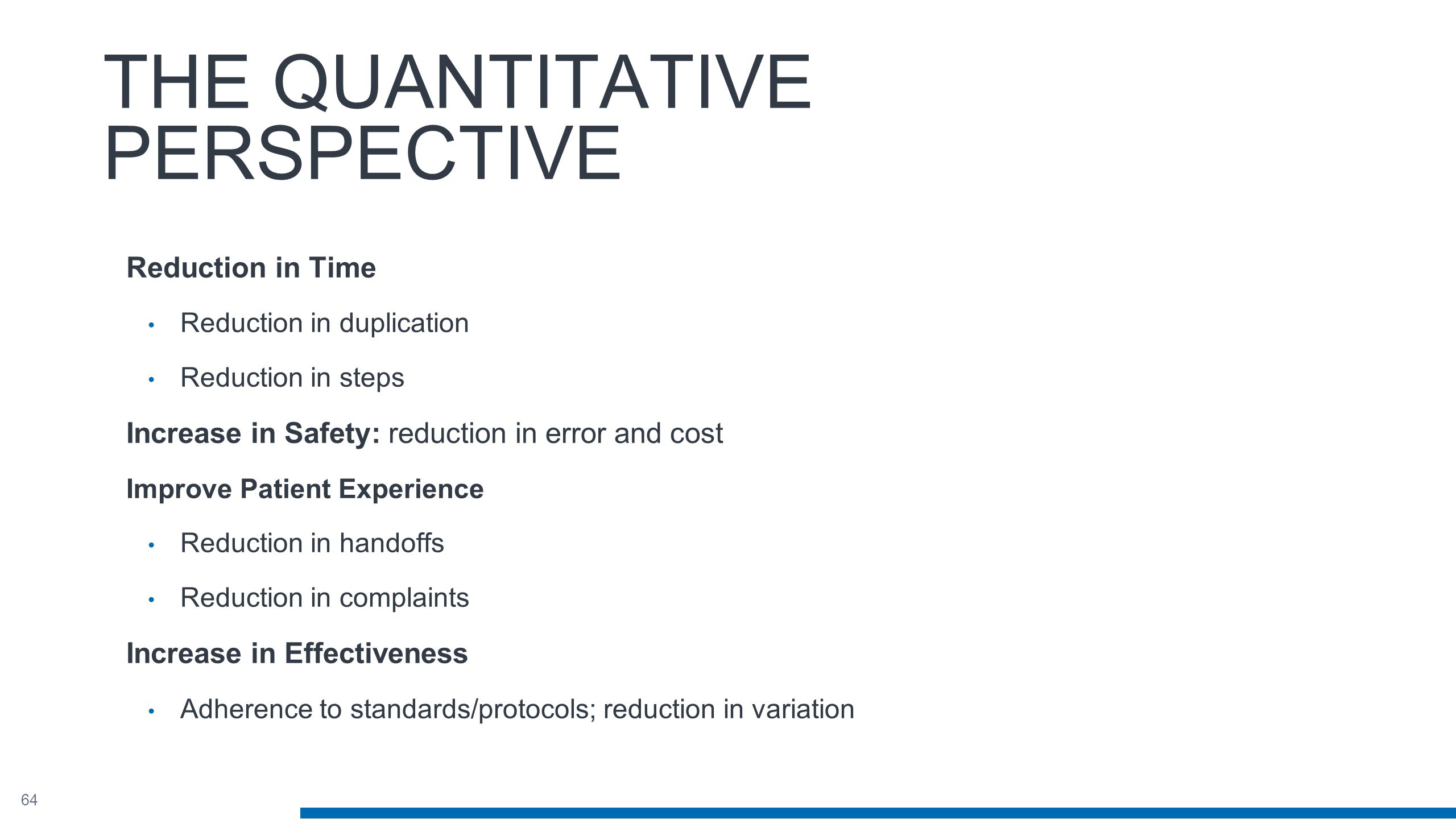 64 THE QUANTITATIVE PERSPECTIVE Reduction in Time Reduction in duplication Reduction in steps Increase in Safety: reduction in error and cost Improve Patient Experience Reduction in handoffs Reduction in complaints Increase in Effectiveness Adherence to standards/protocols; reduction in variation