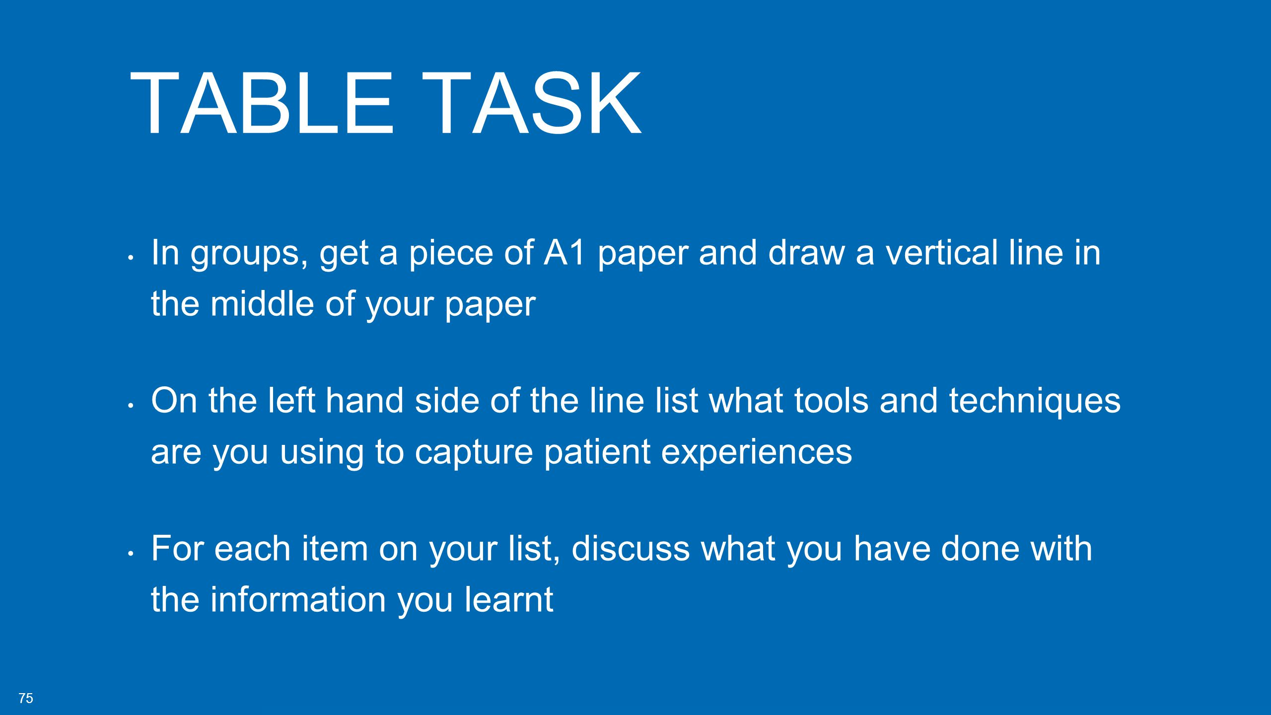 75 TABLE TASK In groups, get a piece of A1 paper and draw a vertical line in the middle of your paper On the left hand side of the line list what tools and techniques are you using to capture patient experiences For each item on your list, discuss what you have done with the information you learnt