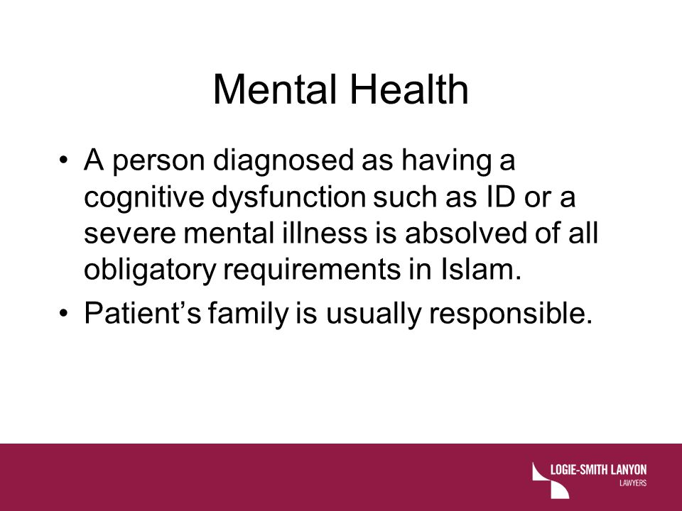 Mental Health A person diagnosed as having a cognitive dysfunction such as ID or a severe mental illness is absolved of all obligatory requirements in Islam.