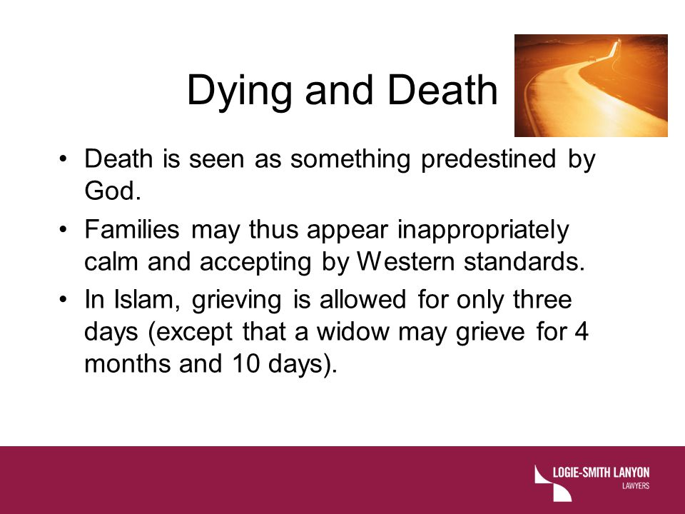 Dying and Death Death is seen as something predestined by God. Families may thus appear inappropriately calm and accepting by Western standards. In Is