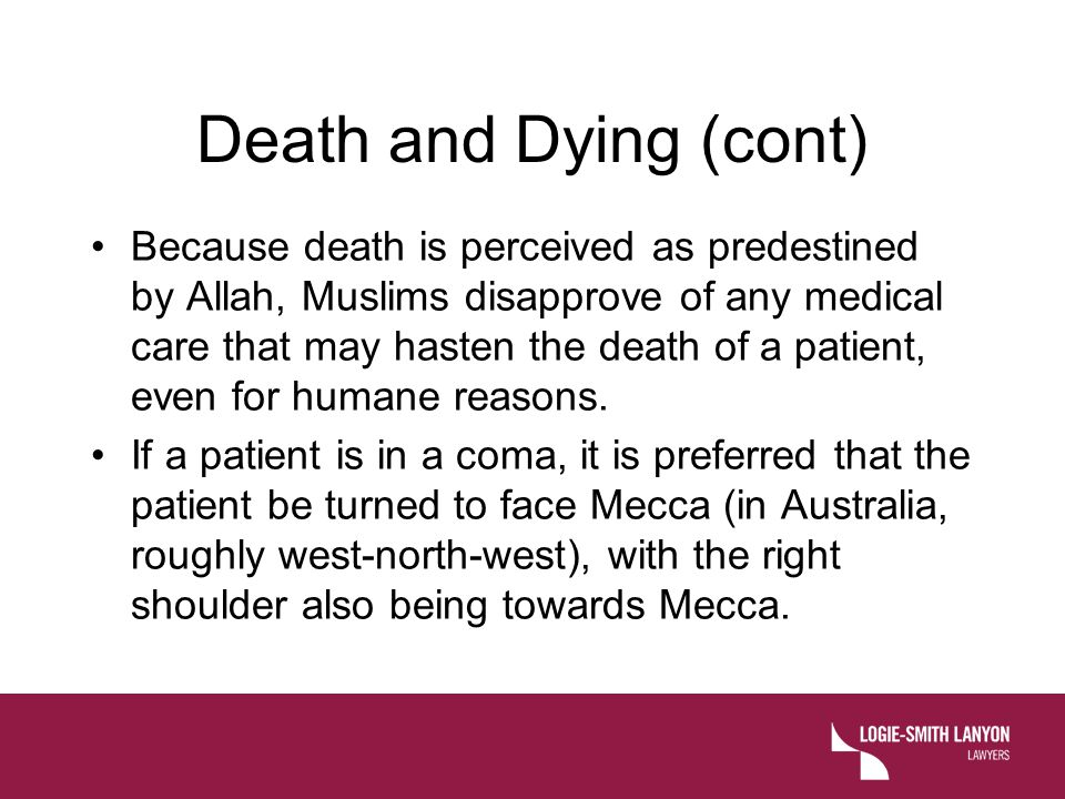Death and Dying (cont) Because death is perceived as predestined by Allah, Muslims disapprove of any medical care that may hasten the death of a patie