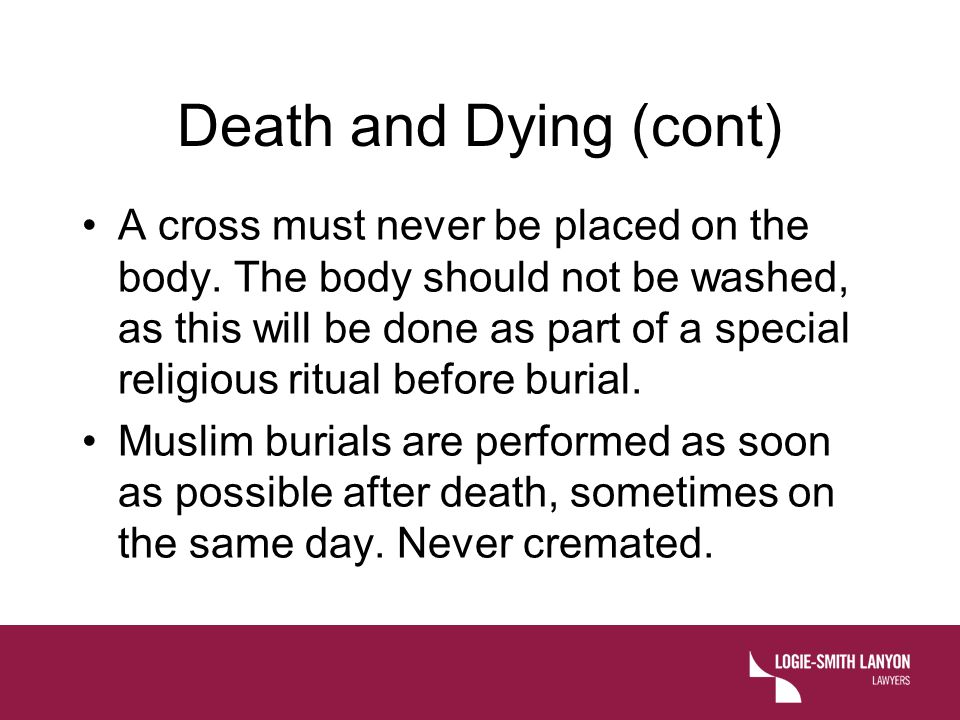 Death and Dying (cont) A cross must never be placed on the body. The body should not be washed, as this will be done as part of a special religious ri