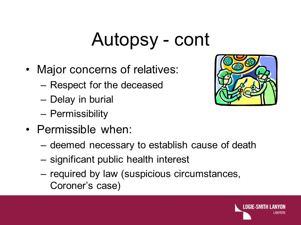 Autopsy - cont Major concerns of relatives: –Respect for the deceased –Delay in burial –Permissibility Permissible when: –deemed necessary to establish cause of death –significant public health interest –required by law (suspicious circumstances, Coroner's case)