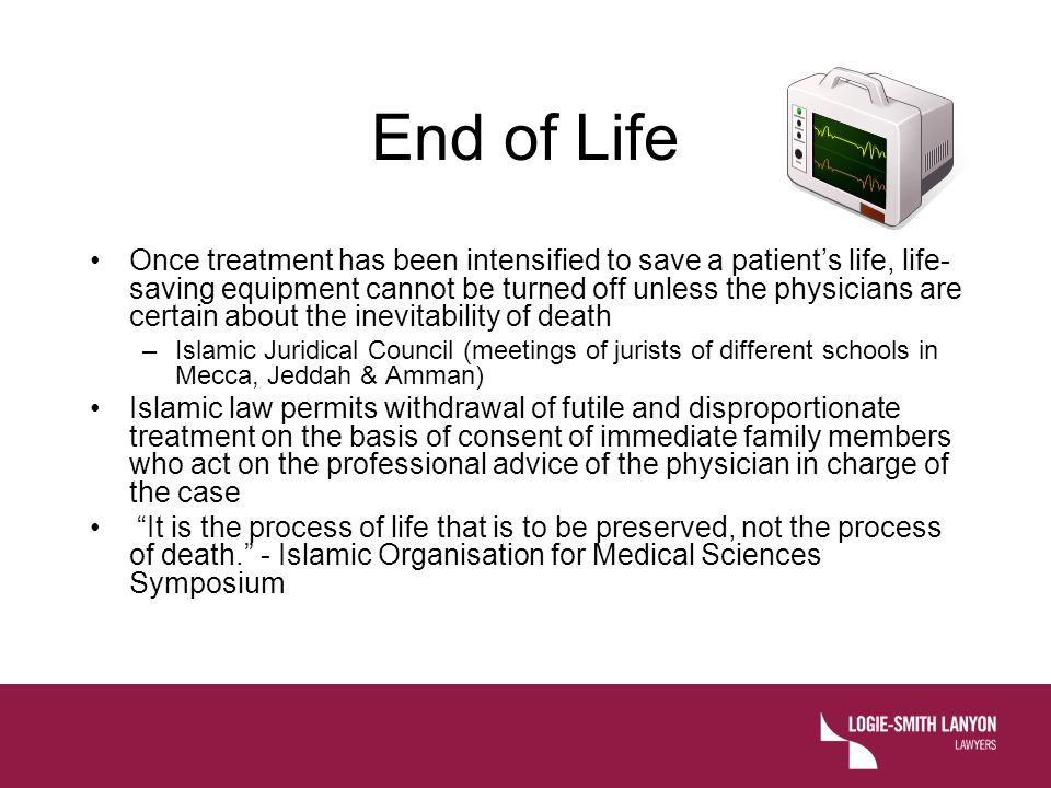 End of Life Once treatment has been intensified to save a patient's life, life- saving equipment cannot be turned off unless the physicians are certai