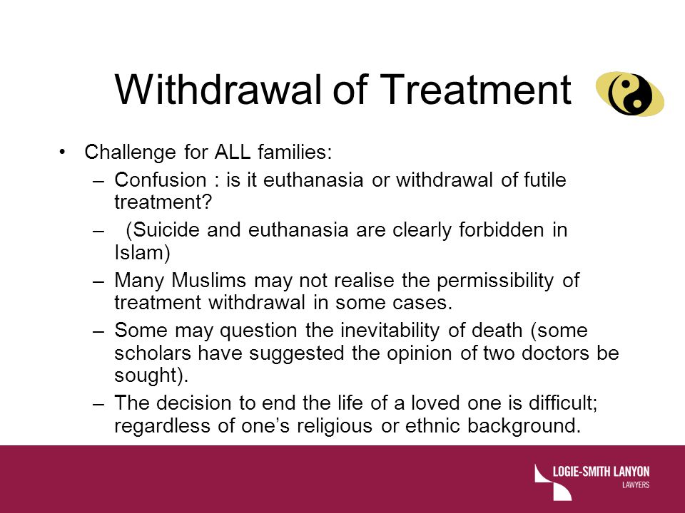 Withdrawal of Treatment Challenge for ALL families: –Confusion : is it euthanasia or withdrawal of futile treatment.