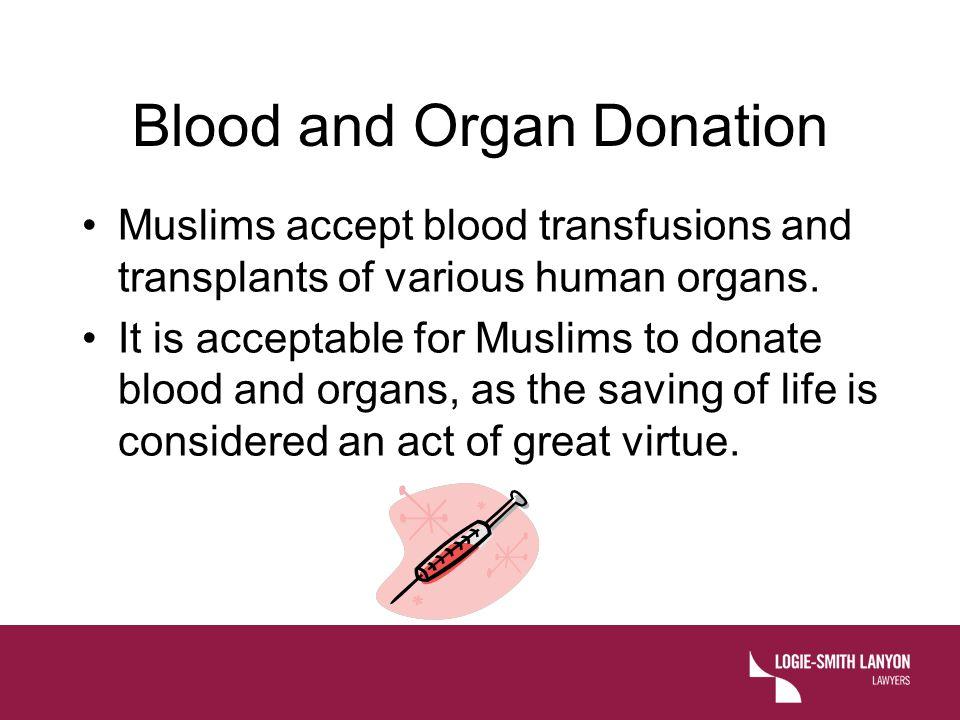 Blood and Organ Donation Muslims accept blood transfusions and transplants of various human organs.