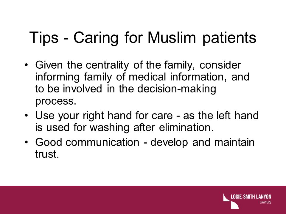 Tips - Caring for Muslim patients Given the centrality of the family, consider informing family of medical information, and to be involved in the deci