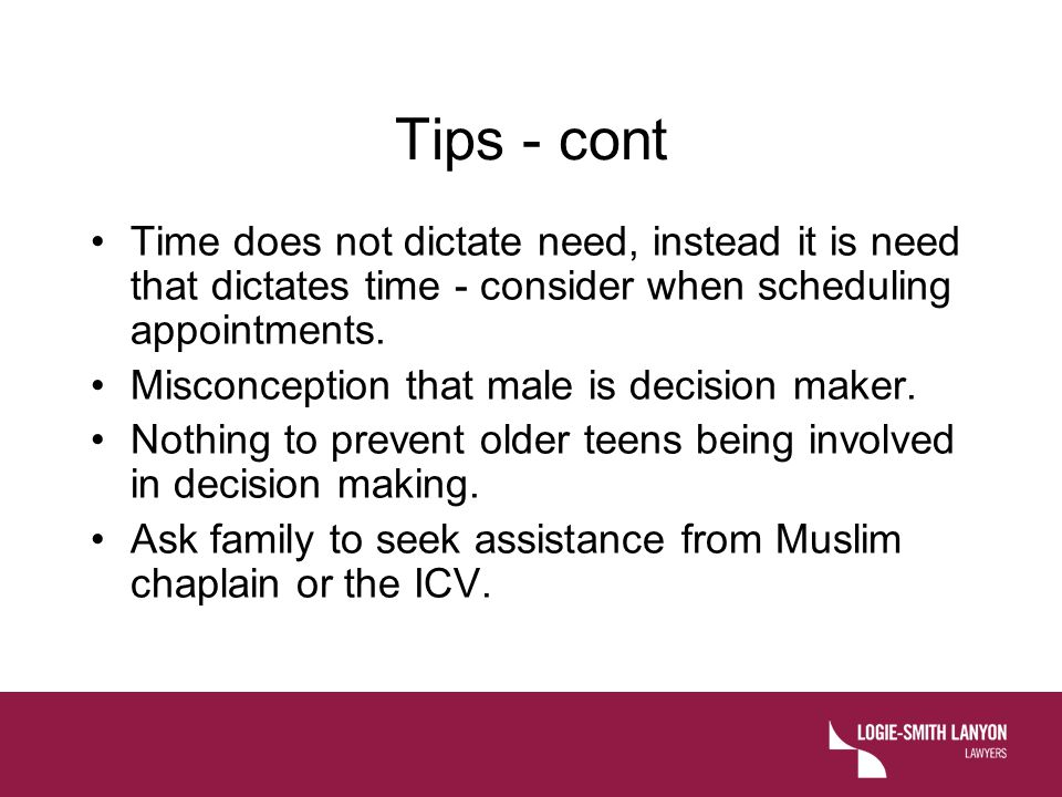 Tips - cont Time does not dictate need, instead it is need that dictates time - consider when scheduling appointments. Misconception that male is deci