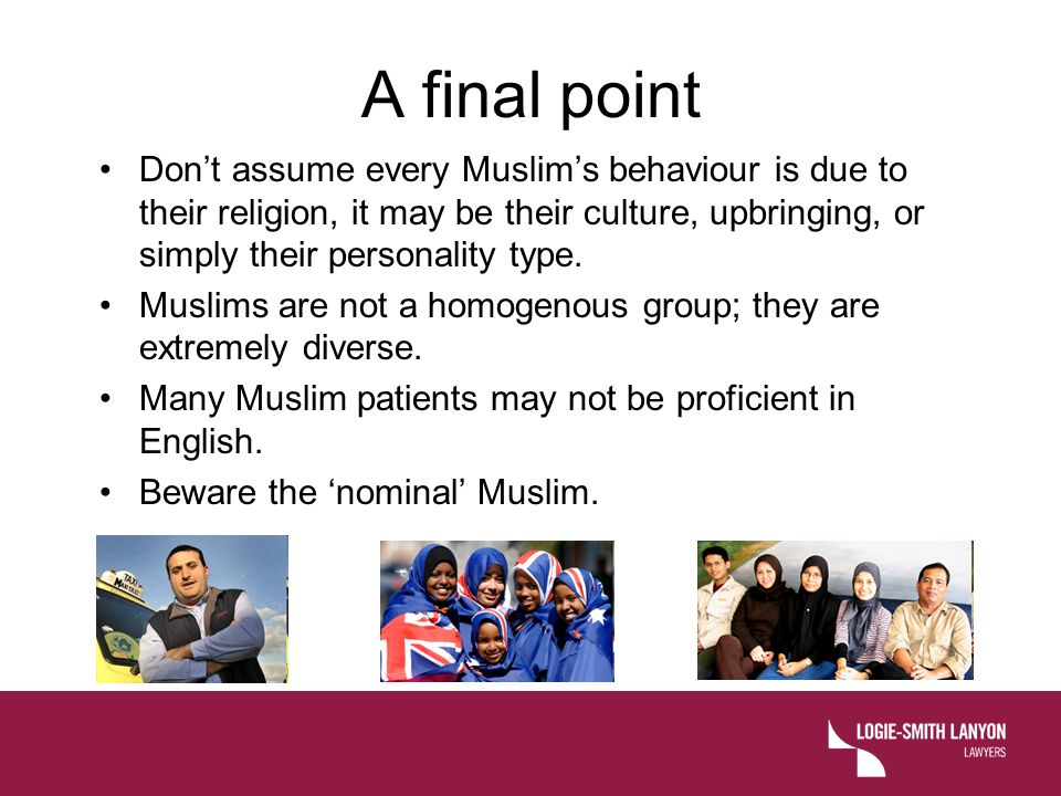 A final point Don't assume every Muslim's behaviour is due to their religion, it may be their culture, upbringing, or simply their personality type. M