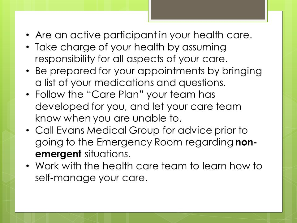 Are an active participant in your health care. Take charge of your health by assuming responsibility for all aspects of your care. Be prepared for you