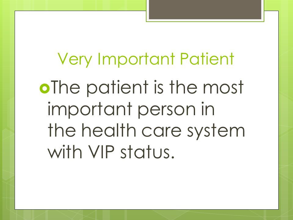 Very Important Patient  The patient is the most important person in the health care system with VIP status.