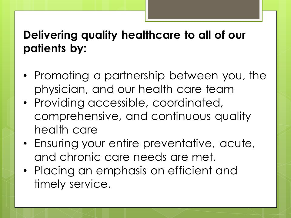 Delivering quality healthcare to all of our patients by: Promoting a partnership between you, the physician, and our health care team Providing accessible, coordinated, comprehensive, and continuous quality health care Ensuring your entire preventative, acute, and chronic care needs are met.