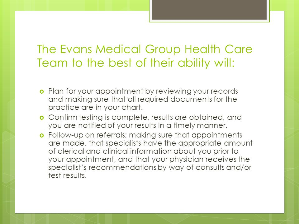 The Evans Medical Group Health Care Team to the best of their ability will:  Plan for your appointment by reviewing your records and making sure that all required documents for the practice are in your chart.